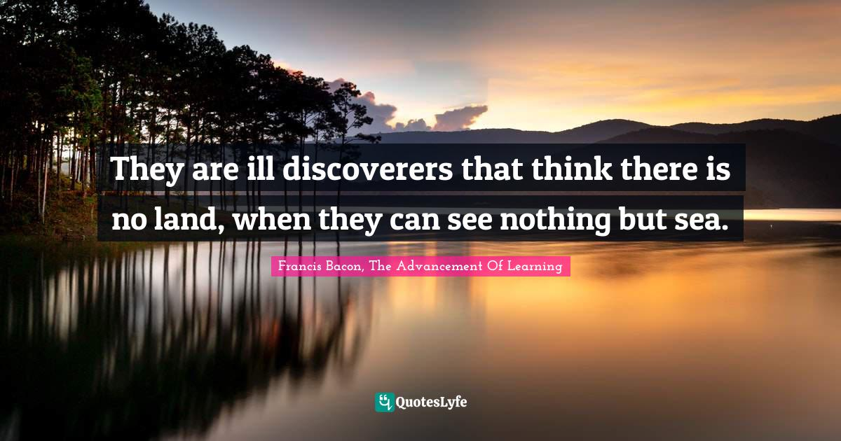 Francis Bacon, The Advancement Of Learning Quotes: They are ill discoverers that think there is no land, when they can see nothing but sea.
