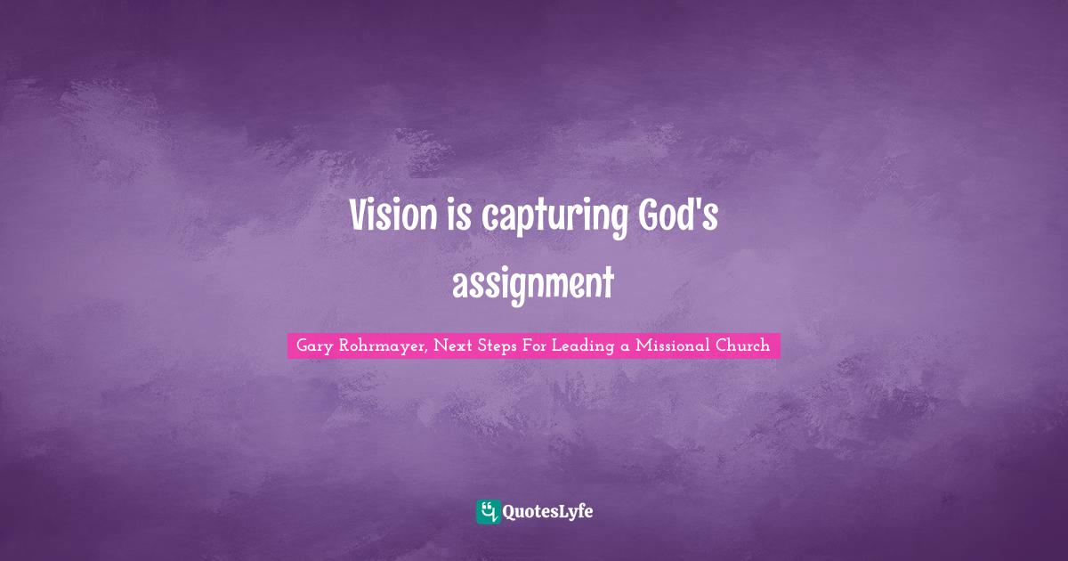 Gary Rohrmayer, Next Steps For Leading a Missional Church Quotes: Vision is capturing God's assignment