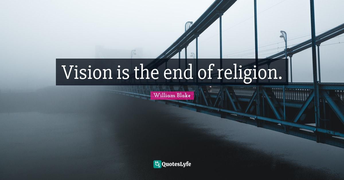 William Blake Quotes: Vision is the end of religion.