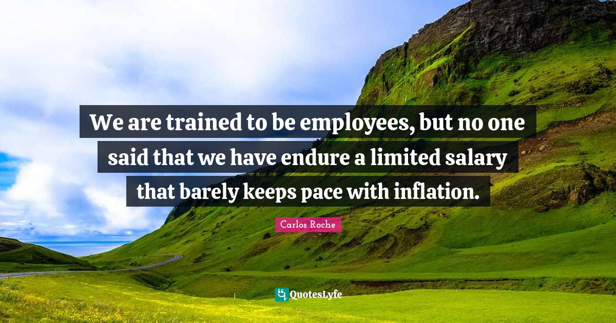 Carlos Roche Quotes: We are trained to be employees, but no one said that we have endure a limited salary that barely keeps pace with inflation.
