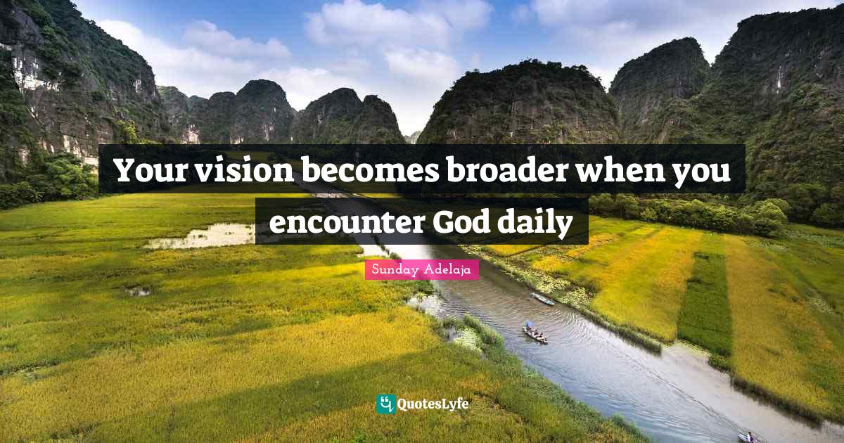 Sunday Adelaja Quotes: Your vision becomes broader when you encounter God daily