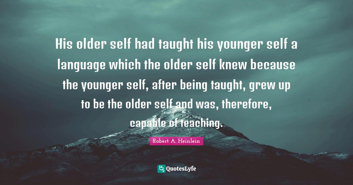 Robert A. Heinlein Quotes: His older self had taught his younger self a language which the older self knew because the younger self, after being taught, grew up to be the older self and was, therefore, capable of teaching.