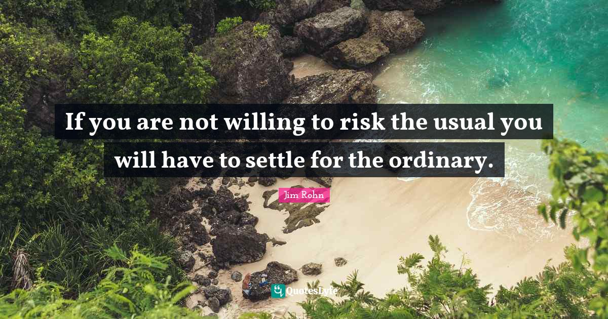Jim Rohn Quotes: If you are not willing to risk the usual you will have to settle for the ordinary.
