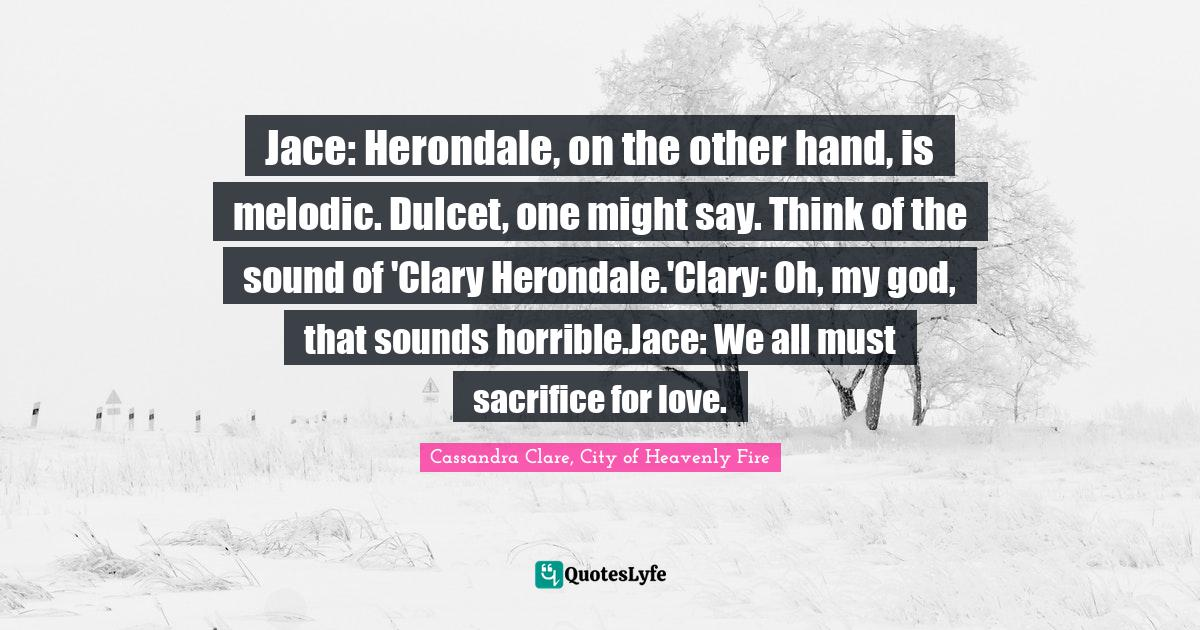 """Cassandra Clare, City Of Heavenly Fire Quotes: """"Jace: Herondale, on the other hand, is melodic. Dulcet, one might say. Think of the sound of 'Clary Herondale.'Clary: Oh, my god, that sounds horrible.Jace: We all must sacrifice for love."""""""