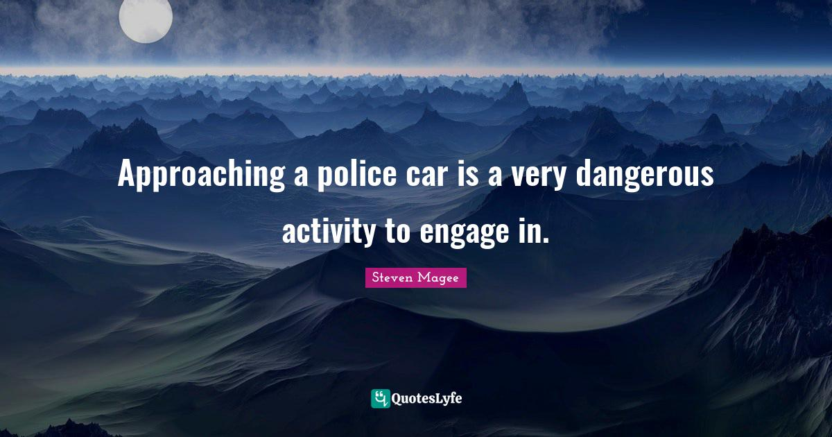 Steven Magee Quotes: Approaching a police car is a very dangerous activity to engage in.