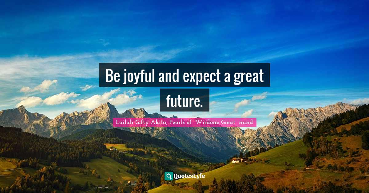 Lailah Gifty Akita, Pearls of  Wisdom: Great  mind Quotes: Be joyful and expect a great future.