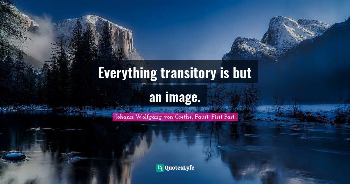 Johann Wolfgang von Goethe, Faust: First Part Quotes: Everything transitory is but an image.