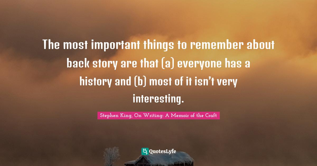 Stephen King, On Writing: A Memoir of the Craft Quotes: The most important things to remember about back story are that (a) everyone has a history and (b) most of it isn't very interesting.