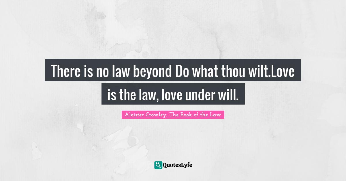 Aleister Crowley, The Book of the Law Quotes: There is no law beyond Do what thou wilt.Love is the law, love under will.