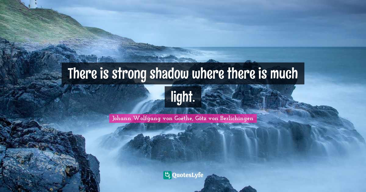 Johann Wolfgang von Goethe, Götz von Berlichingen Quotes: There is strong shadow where there is much light.