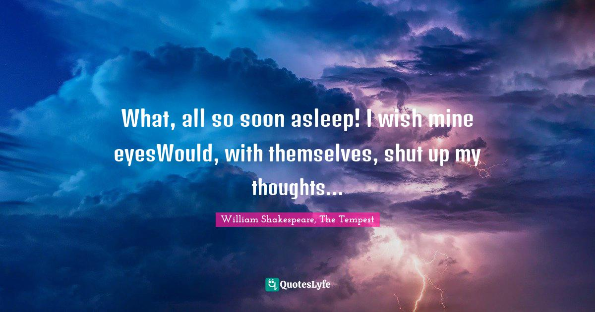 William Shakespeare, The Tempest Quotes: What, all so soon asleep! I wish mine eyesWould, with themselves, shut up my thoughts...
