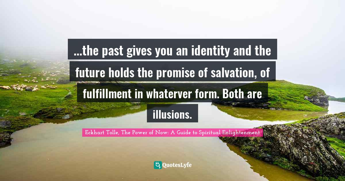 Eckhart Tolle, The Power of Now: A Guide to Spiritual Enlightenment Quotes: ...the past gives you an identity and the future holds the promise of salvation, of fulfillment in whaterver form. Both are illusions.