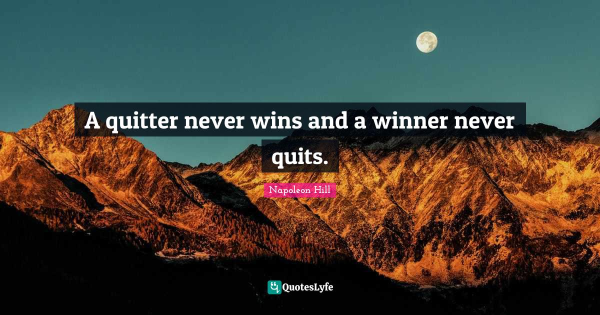 Napoleon Hill Quotes: A quitter never wins and a winner never quits.