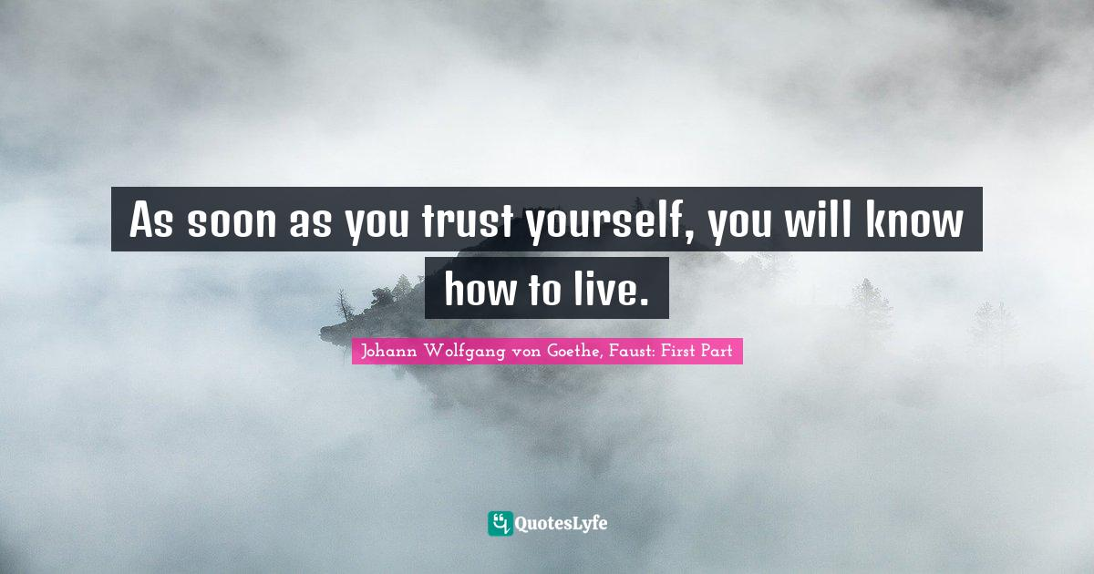 Johann Wolfgang von Goethe, Faust: First Part Quotes: As soon as you trust yourself, you will know how to live.