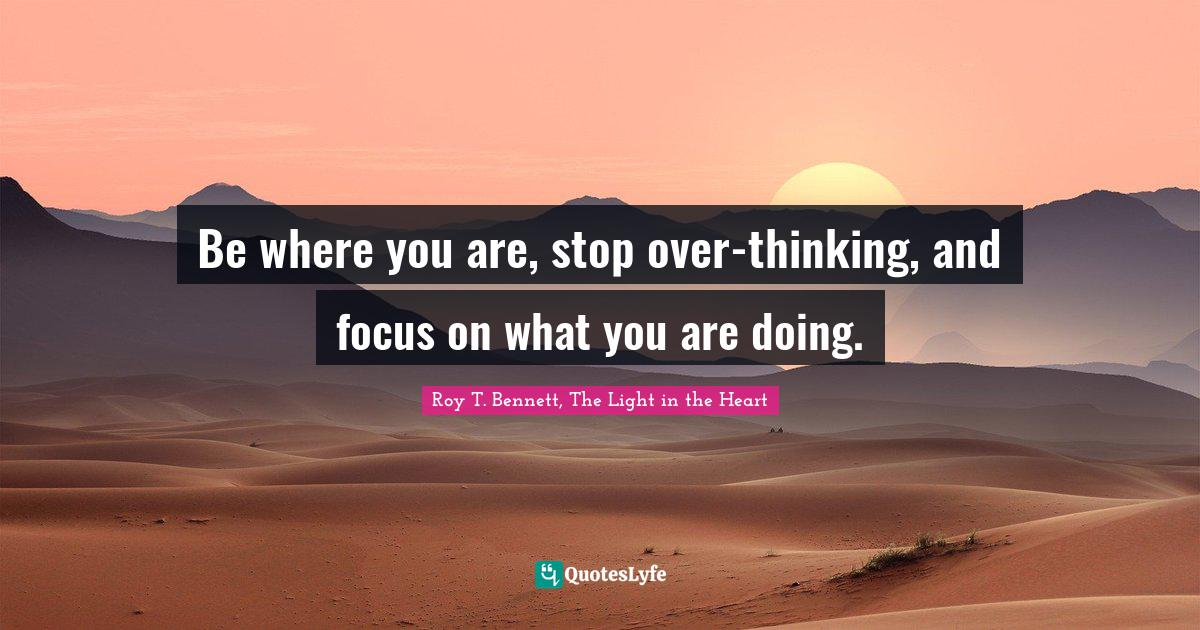 Roy T. Bennett, The Light in the Heart Quotes: Be where you are, stop over-thinking, and focus on what you are doing.