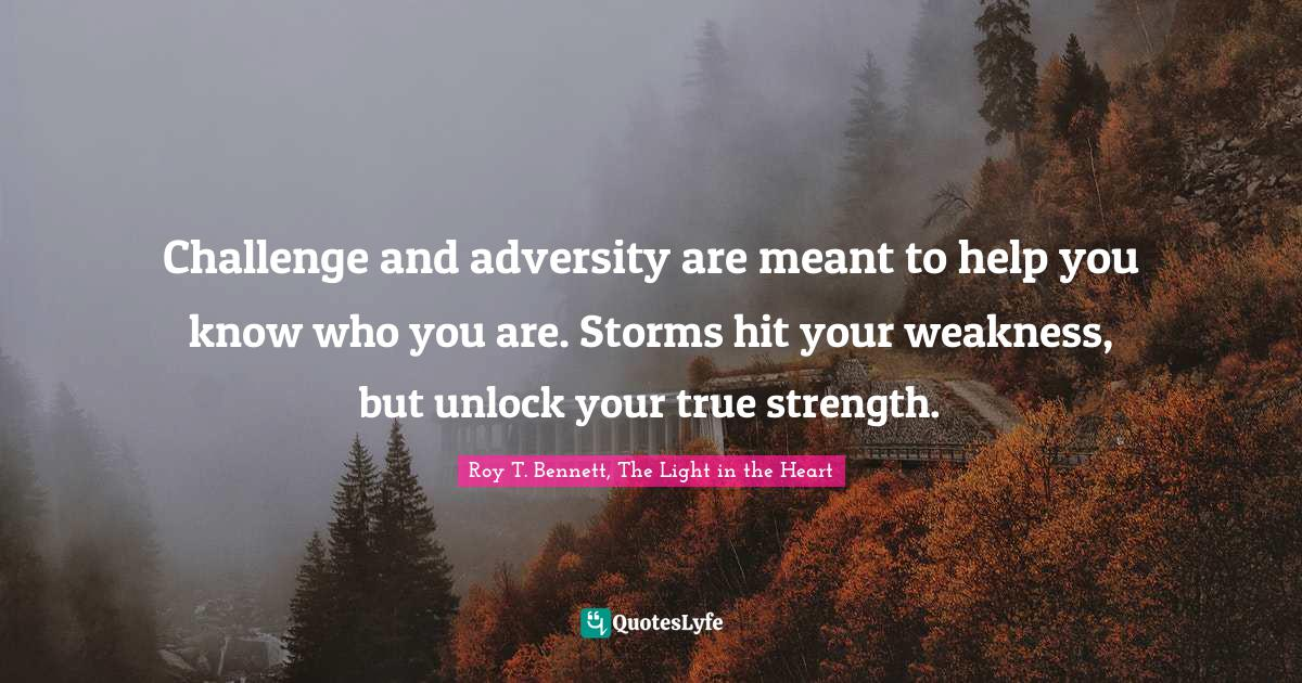 Roy T. Bennett, The Light in the Heart Quotes: Challenge and adversity are meant to help you know who you are. Storms hit your weakness, but unlock your true strength.