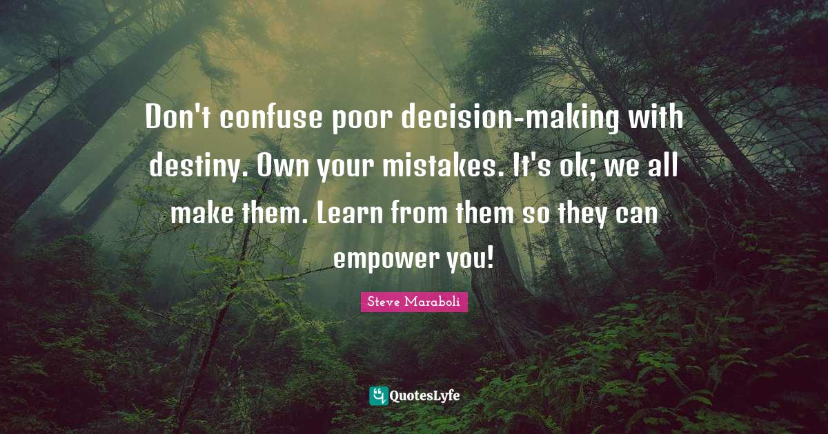 Steve Maraboli Quotes: Don't confuse poor decision-making with destiny. Own your mistakes. It's ok; we all make them. Learn from them so they can empower you!