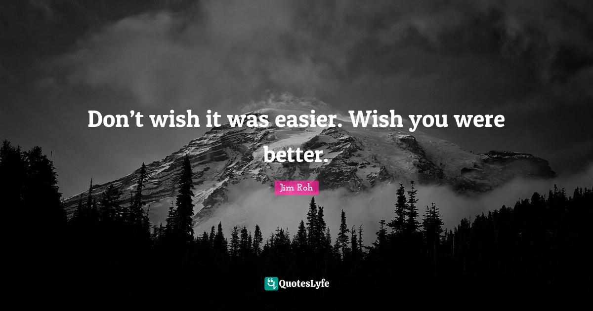 Jim Roh Quotes: Don't wish it was easier. Wish you were better.