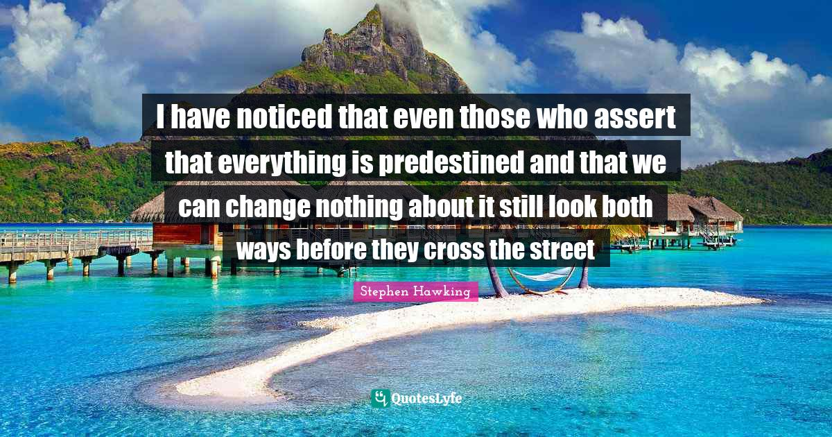 Stephen Hawking Quotes: I have noticed that even those who assert that everything is predestined and that we can change nothing about it still look both ways before they cross the street