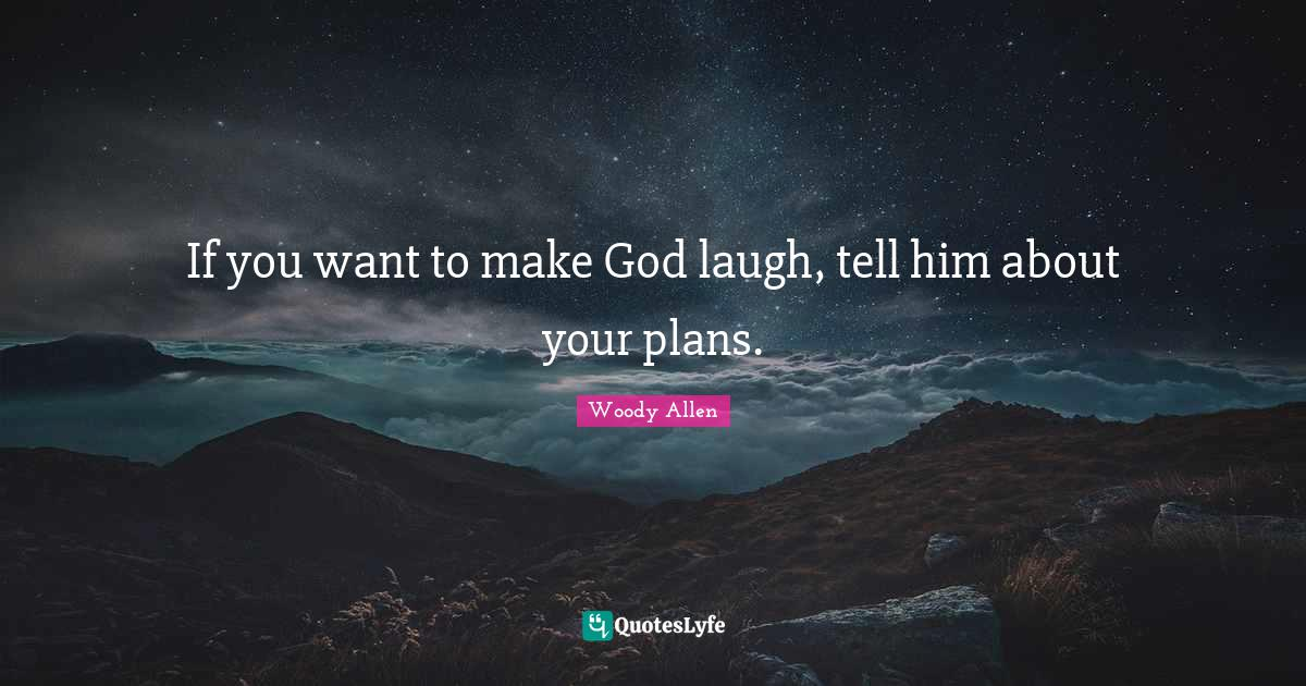 Woody Allen Quotes: If you want to make God laugh, tell him about your plans.
