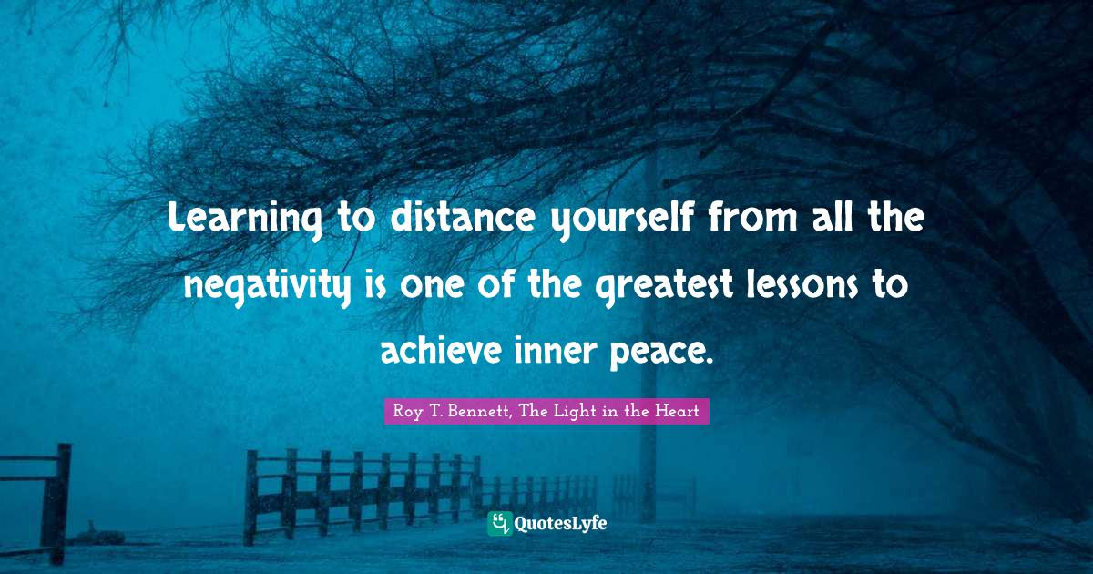 Roy T. Bennett, The Light in the Heart Quotes: Learning to distance yourself from all the negativity is one of the greatest lessons to achieve inner peace.