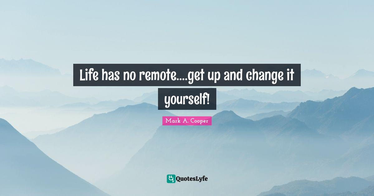 Mark A. Cooper Quotes: Life has no remote....get up and change it yourself!