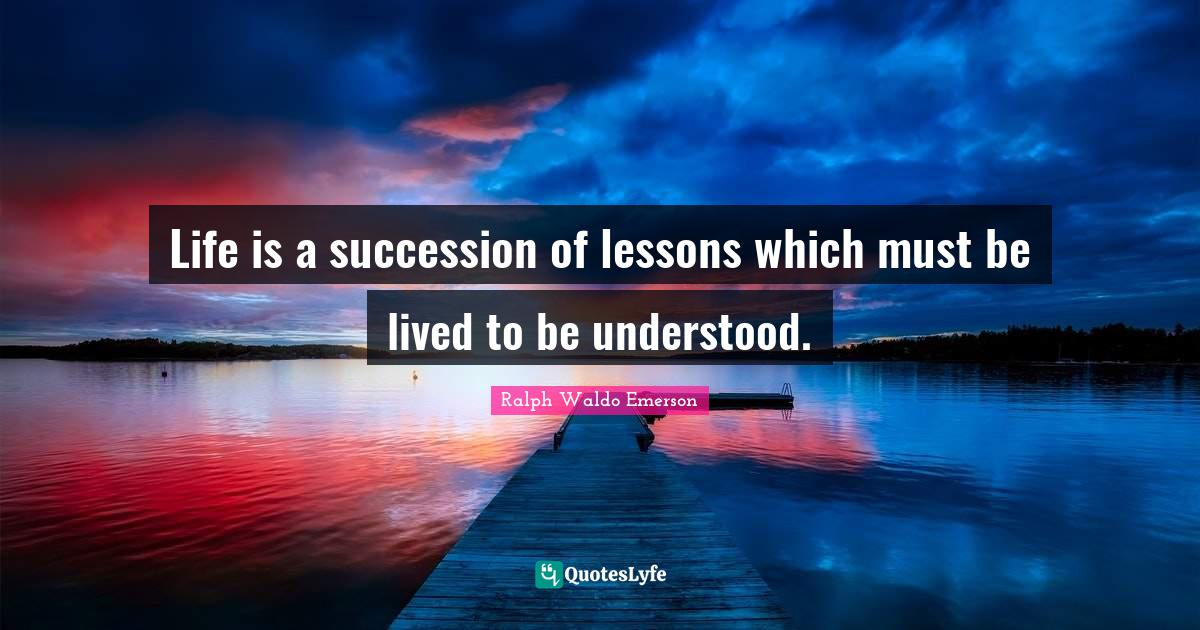 Ralph Waldo Emerson Quotes: Life is a succession of lessons which must be lived to be understood.