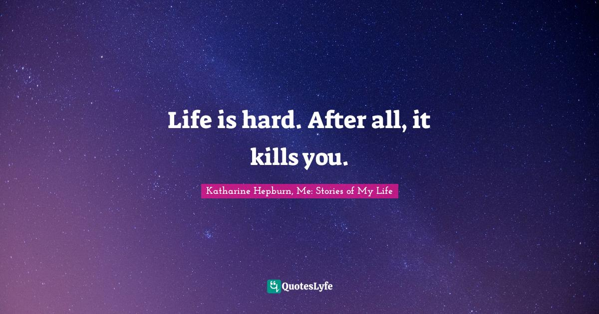Katharine Hepburn, Me: Stories of My Life Quotes: Life is hard. After all, it kills you.