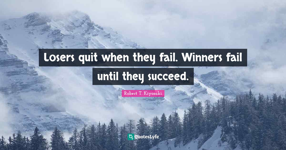 Robert T. Kiyosaki Quotes: Losers quit when they fail. Winners fail until they succeed.