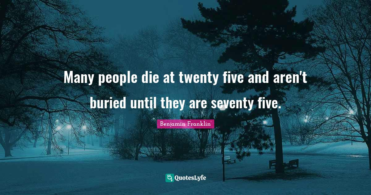 Benjamin Franklin Quotes: Many people die at twenty five and aren't buried until they are seventy five.