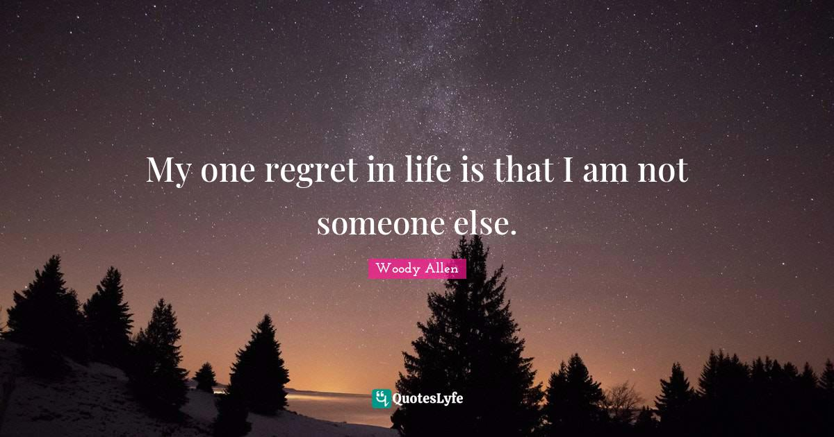 Woody Allen Quotes: My one regret in life is that I am not someone else.