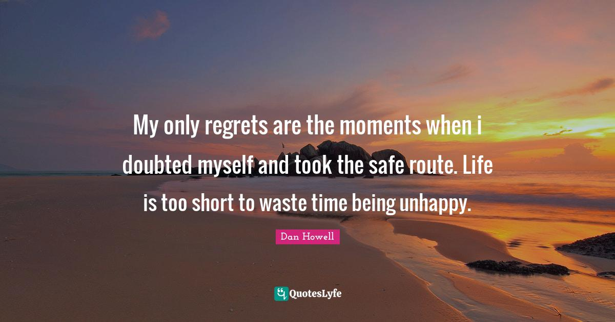 """Dan Howell Quotes: """"My only regrets are the moments when i doubted myself and took the safe route. Life is too short to waste time being unhappy."""""""