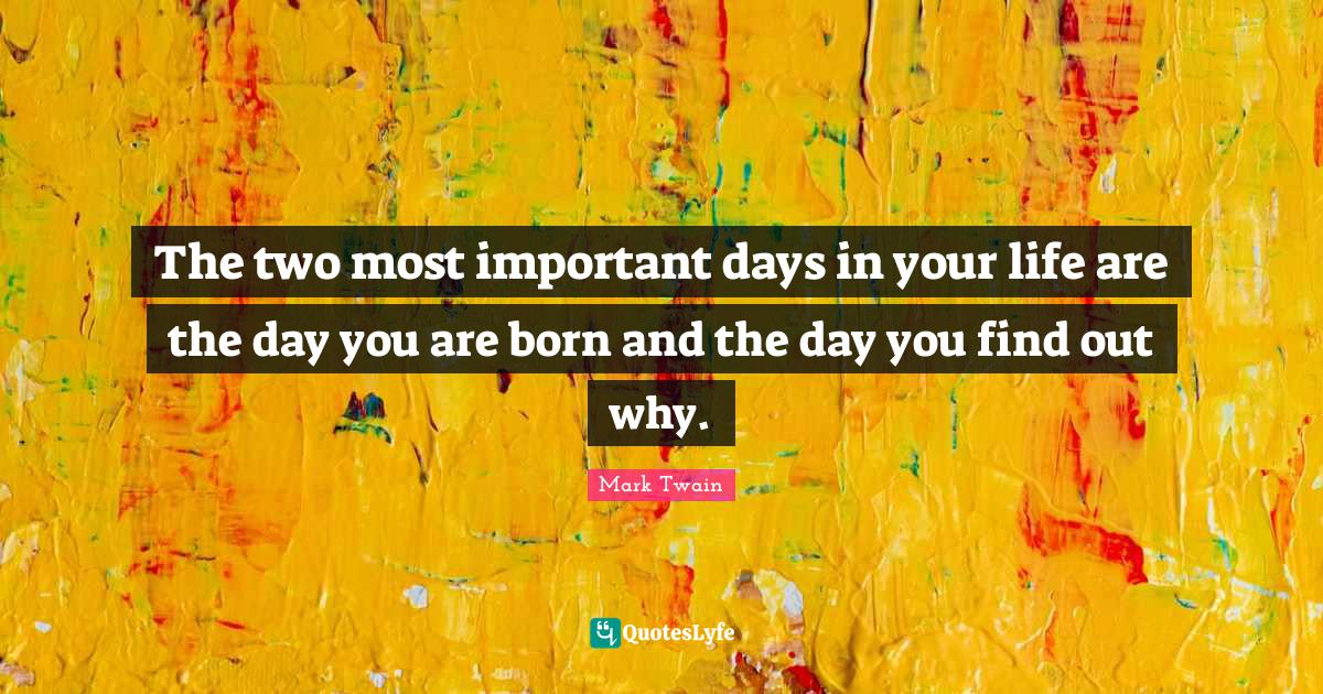 Mark Twain Quotes: The two most important days in your life are the day you are born and the day you find out why.