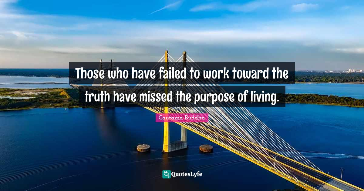 Gautama Buddha Quotes: Those who have failed to work toward the truth have missed the purpose of living.