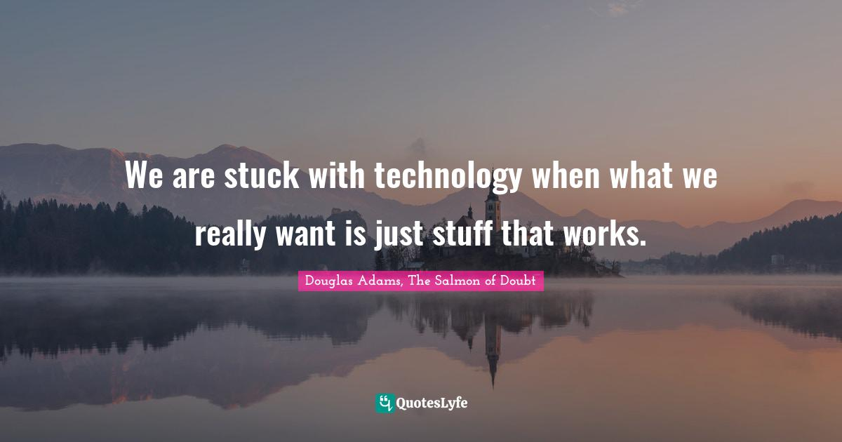 Douglas Adams, The Salmon of Doubt Quotes: We are stuck with technology when what we really want is just stuff that works.