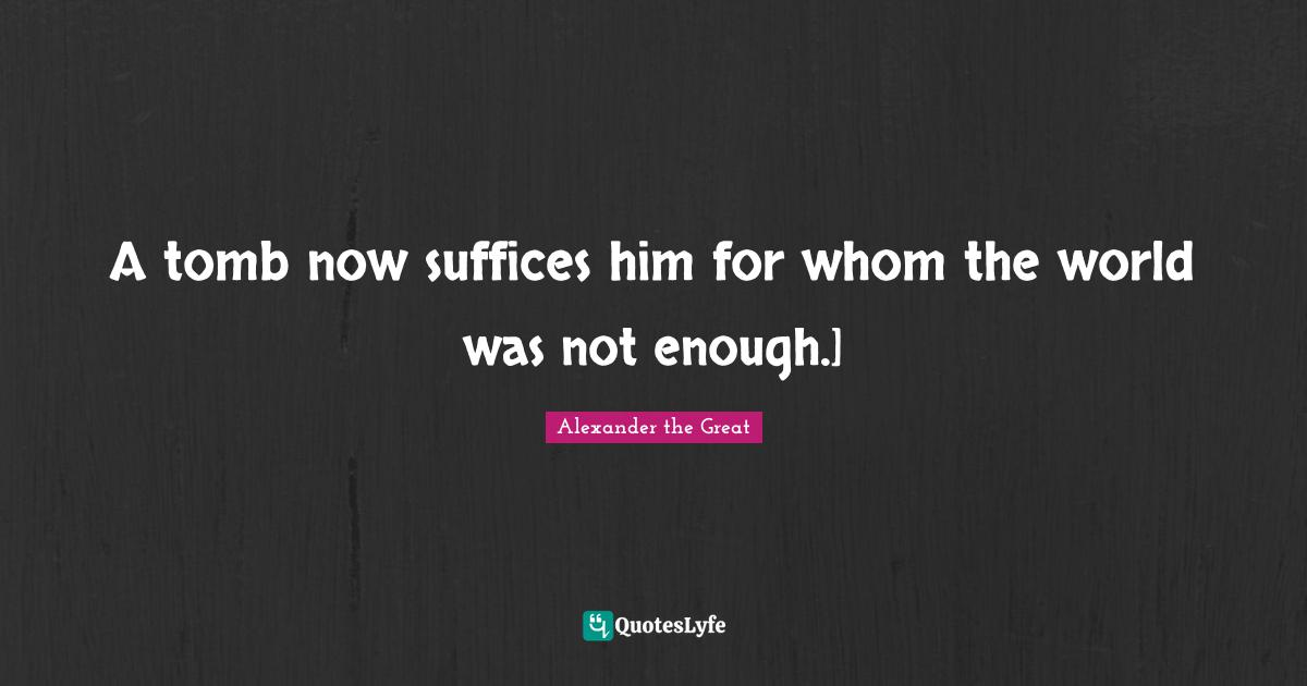 Alexander the Great Quotes: A tomb now suffices him for whom the world was not enough.]