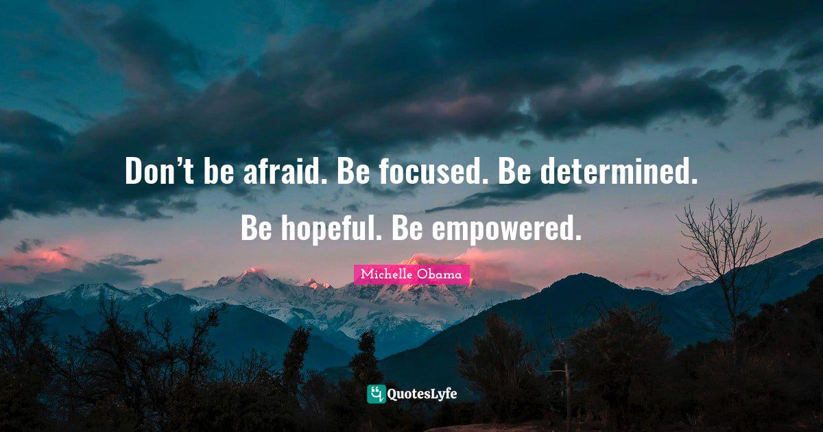 Michelle Obama Quotes: Don't be afraid. Be focused. Be determined. Be hopeful. Be empowered.