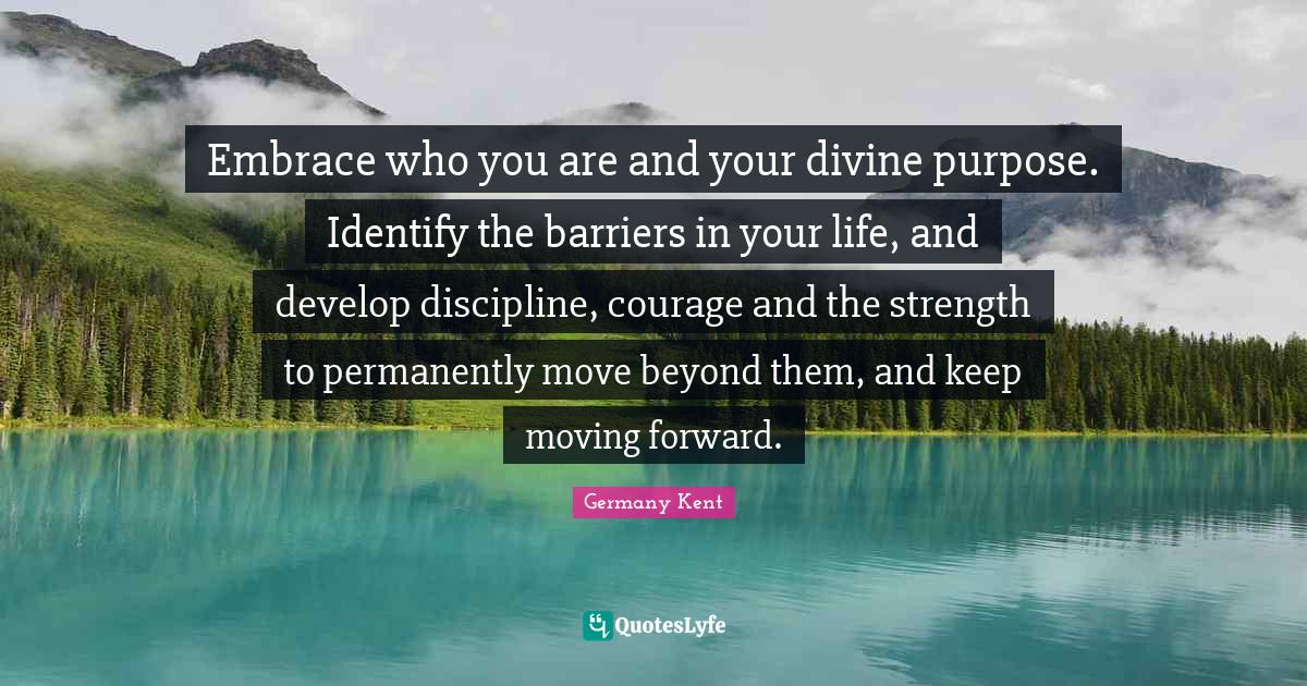 """Speak Life Quotes: """"Embrace who you are and your divine purpose. Identify the barriers in your life, and develop discipline, courage and the strength to permanently move beyond them, and keep moving forward."""""""