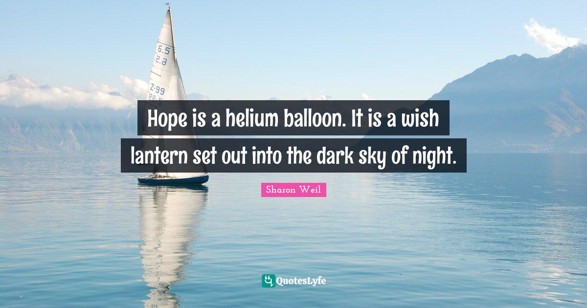 Sharon Weil Quotes: Hope is a helium balloon. It is a wish lantern set out into the dark sky of night.