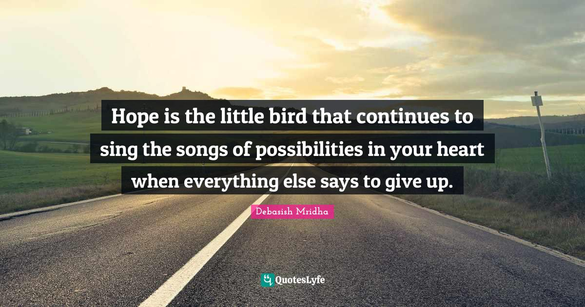 Debasish Mridha Quotes: Hope is the little bird that continues to sing the songs of possibilities in your heart when everything else says to give up.