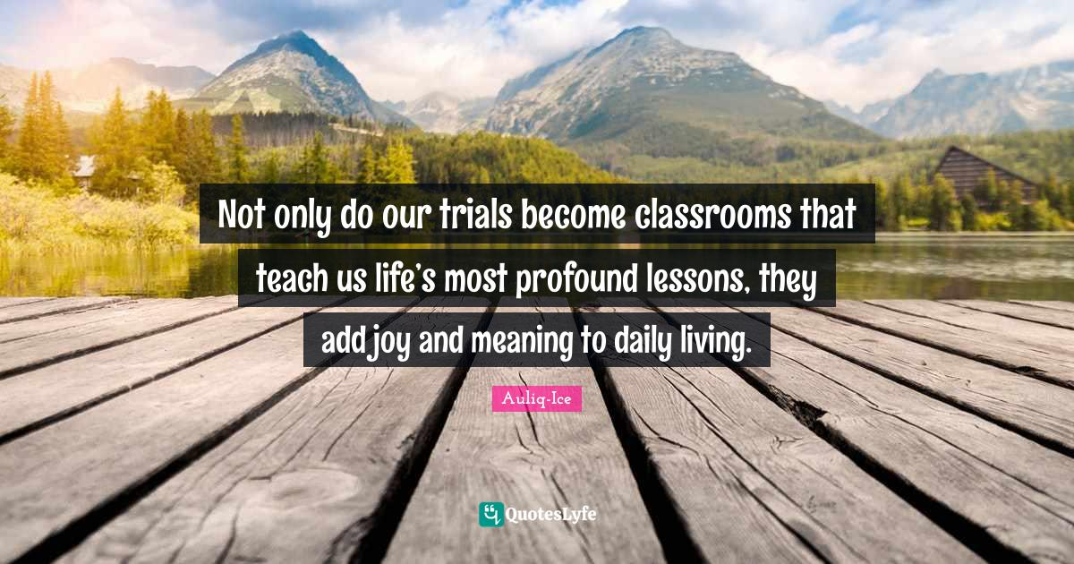 Auliq-Ice Quotes: Not only do our trials become classrooms that teach us life's most profound lessons, they add joy and meaning to daily living.