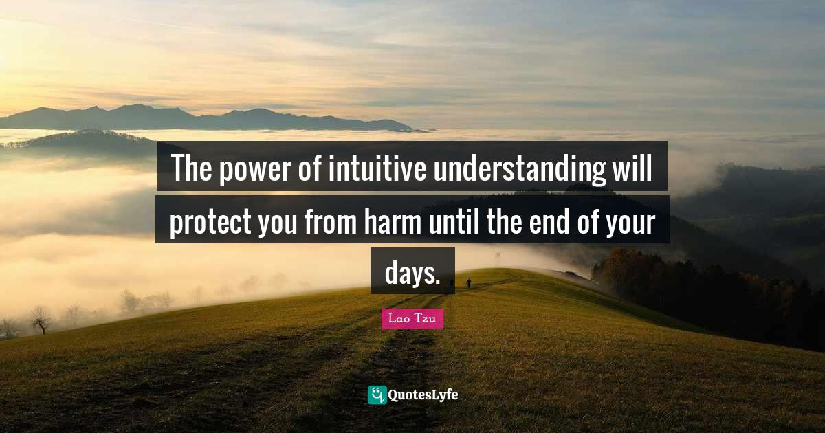 Lao Tzu Quotes: The power of intuitive understanding will protect you from harm until the end of your days.