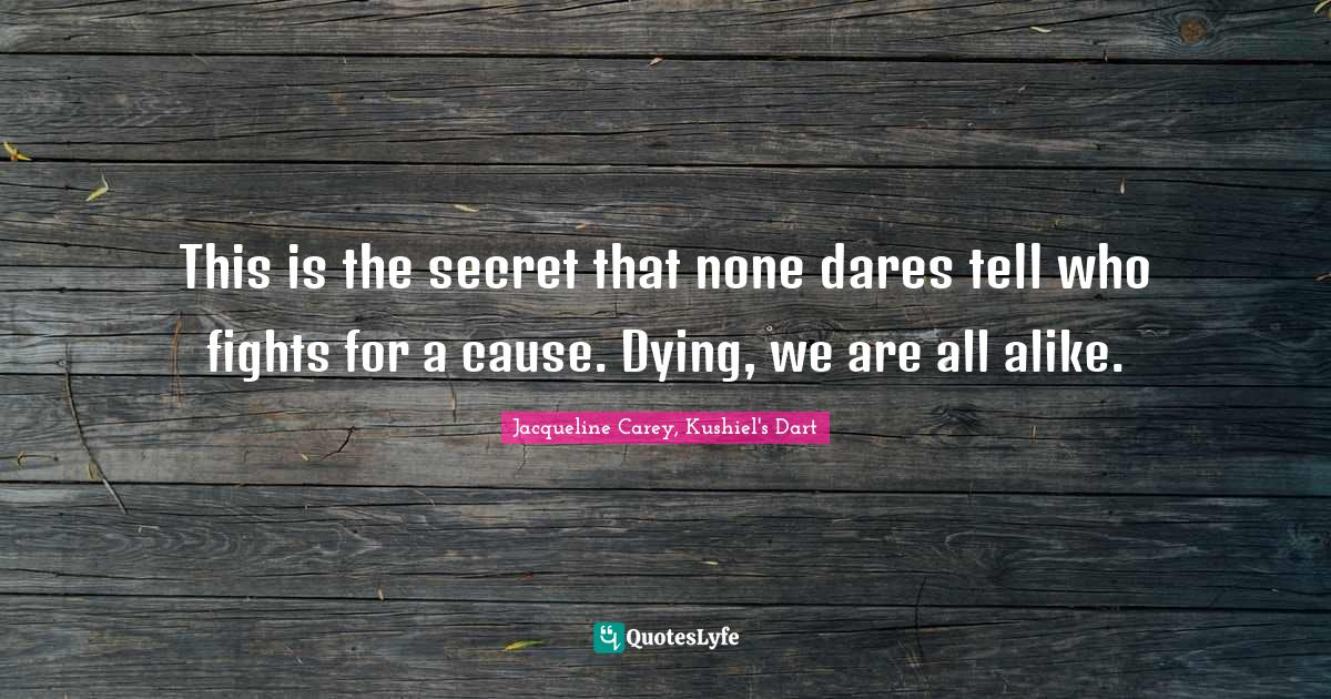 Jacqueline Carey, Kushiel's Dart Quotes: This is the secret that none dares tell who fights for a cause. Dying, we are all alike.