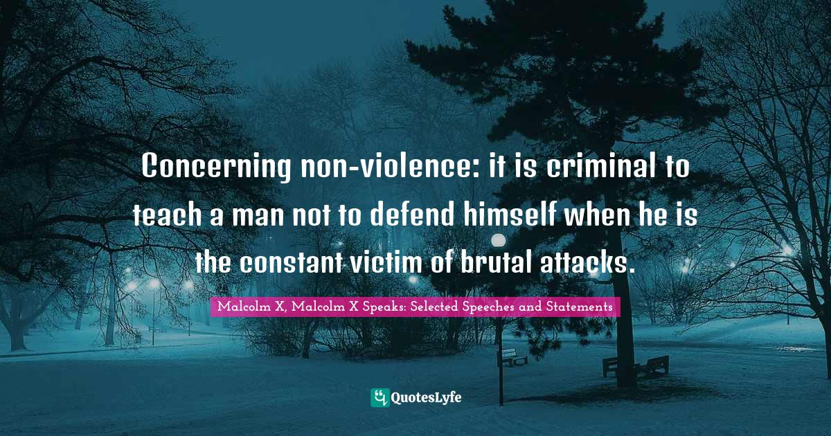 Malcolm X, Malcolm X Speaks: Selected Speeches and Statements Quotes: Concerning non-violence: it is criminal to teach a man not to defend himself when he is the constant victim of brutal attacks.