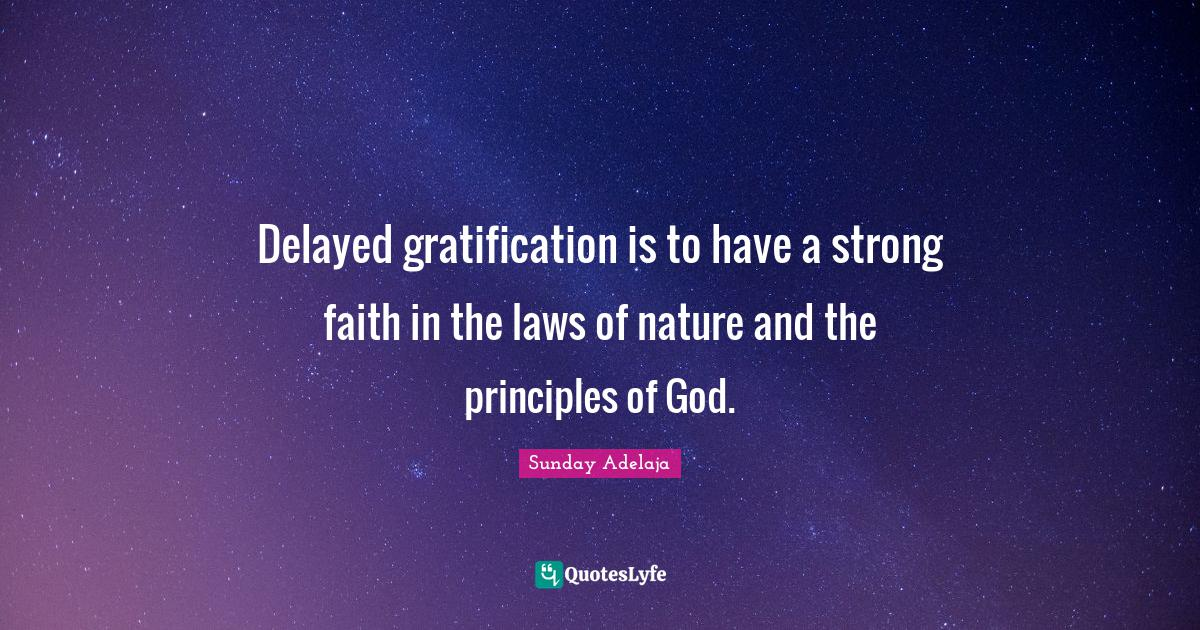 Sunday Adelaja Quotes: Delayed gratification is to have a strong faith in the laws of nature and the principles of God.