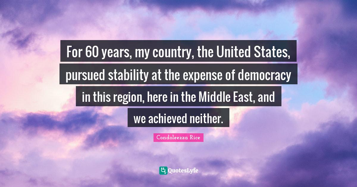 Condoleezza Rice Quotes: For 60 years, my country, the United States, pursued stability at the expense of democracy in this region, here in the Middle East, and we achieved neither.