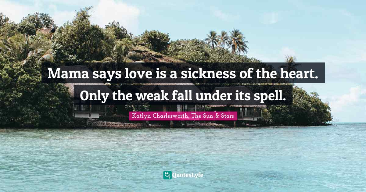Katlyn Charlesworth, The Sun & Stars Quotes: Mama says love is a sickness of the heart. Only the weak fall under its spell.