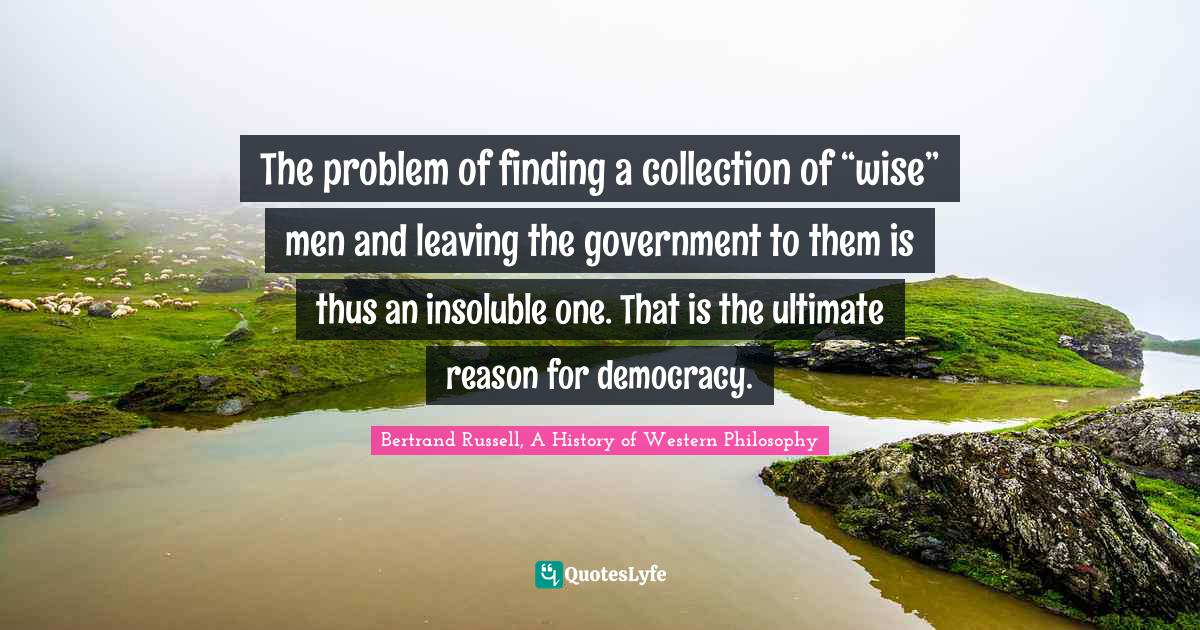 """Bertrand Russell, A History of Western Philosophy Quotes: The problem of finding a collection of """"wise"""" men and leaving the government to them is thus an insoluble one. That is the ultimate reason for democracy."""