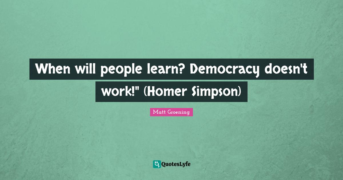 Matt Groening Quotes: When will people learn? Democracy doesn't work!