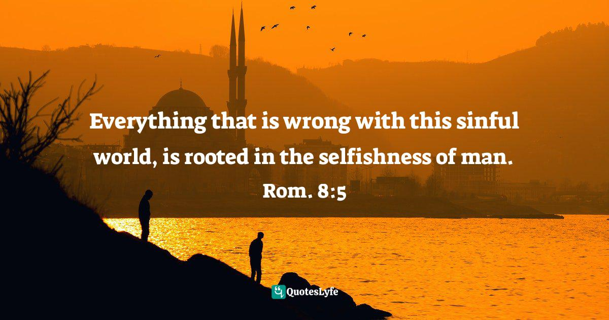 Felix Wantang, Face to Face Meetings with Jesus Christ 2 (Read Chapter One)): Astounding Biblical Mysteries revealed in his own words like never before in human history. Quotes: Everything that is wrong with this sinful world, is rooted in the selfishness of man. Rom. 8:5